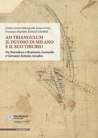 Ad Triangulum. Il duomo di Milano e il suo tiburio. Da Stornaloco a Bramante, Leonardo e Giovanni Antonio Amadeo