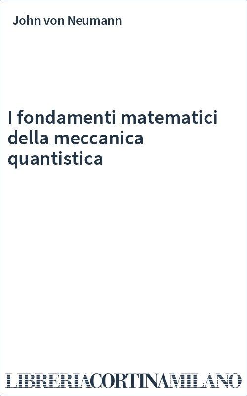 I fondamenti matematici della meccanica quantistica