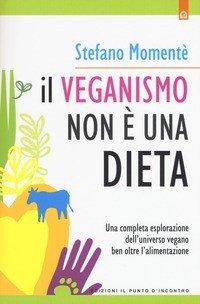 Il veganismo non è una dieta. Una completa esplorazione ell'universo vegano ben oltre l'alimentazione