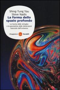 La forma dello spazio profondo. La teoria delle stringhe e la geometria delle dimensioni nascoste dell'universo