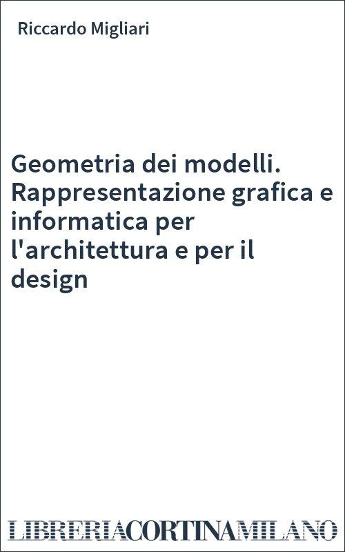 Geometria dei modelli. Rappresentazione grafica e informatica per l'architettura e per il design