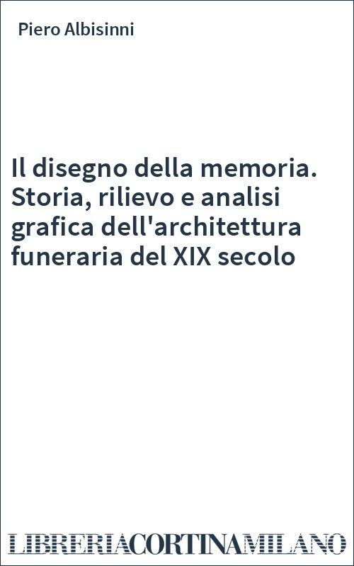 Il disegno della memoria. Storia, rilievo e analisi grafica dell'architettura funeraria del XIX secolo