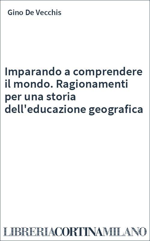Imparando a comprendere il mondo. Ragionamenti per una storia dell'educazione geografica