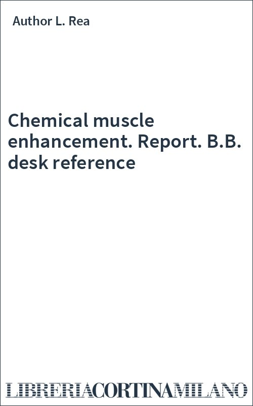 Chemical muscle enhancement. Report. B.B. desk reference