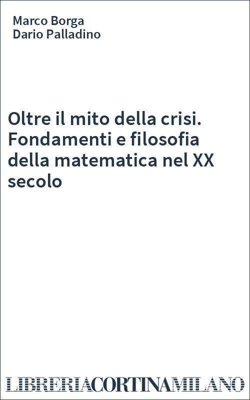 Oltre il mito della crisi. Fondamenti e filosofia della matematica nel XX secolo