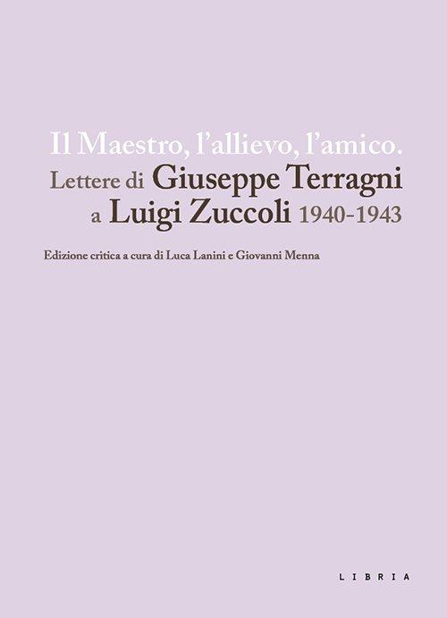 Il maestro, l'allievo, l'amico. Lettere di Giuseppe Terragni a Luigi Zuccoli 1940-1943