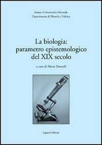 La biologia: parametro epistemologico del XIX secolo. Atti del Seminario internazionale (30-31 marzo 2001)