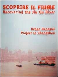 Scoprire il fiume. Recovering the Jiu Qu River. Ediz. italiana e inglese