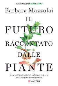 Il futuro raccontato dalle piante. Cosa possiamo imparare dal regno vegetale e dal suo percorso sul pianeta