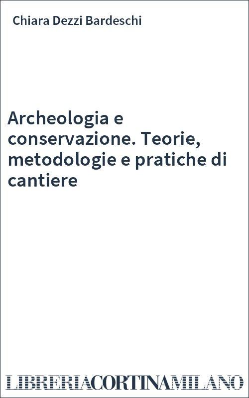Archeologia e conservazione. Teorie, metodologie e pratiche di cantiere