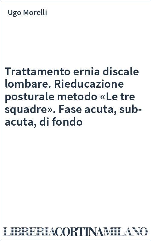 Trattamento ernia discale lombare. Rieducazione posturale metodo «Le tre squadre». Fase acuta, sub-acuta, di fondo