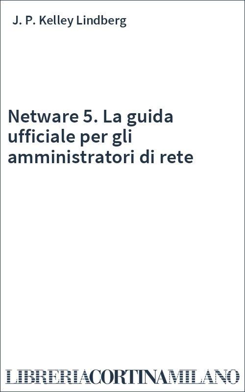 Netware 5. La guida ufficiale per gli amministratori di rete