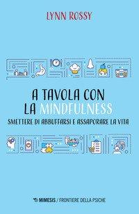 A tavola con la mindfulness. Smettere di abbuffarsi e assaporare la vita
