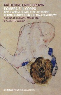 L'ombra e il corpo. Applicazioni cliniche delle teorie di Carl Gustav Jung e di Malcolm Brown