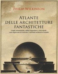 Atlante delle architetture fantastiche. Utopie urbanistiche, edifici leggendari e città ideali: cosa sognavano di costruire i massimi architetti al mondo