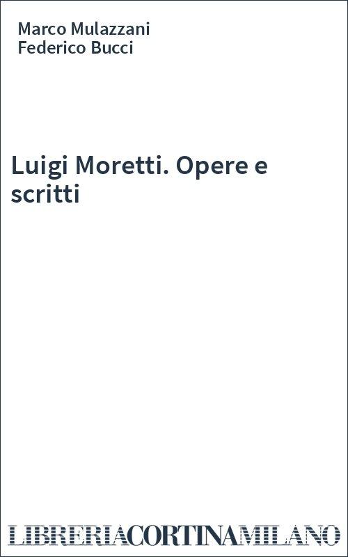 Luigi Moretti. Opere e scritti