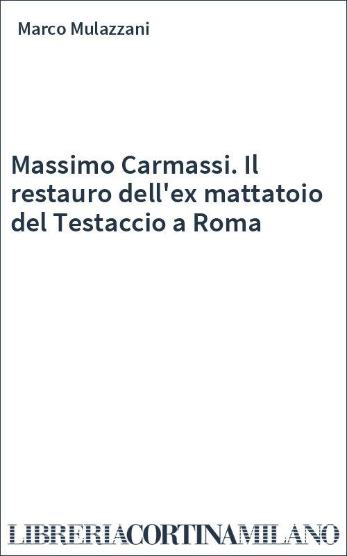 Massimo Carmassi. Il restauro dell'ex mattatoio del Testaccio a Roma