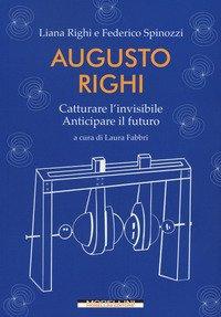 Augusto Righi. Catturare l'invisibile. Anticipare il futuro