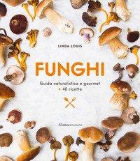 Funghi. Guida naturalistica e gourmet + 40 ricette