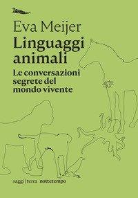 Linguaggi animali. Le conversazioni segrete del mondo vivente