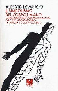 Il simbolismo del corpo umano. Come interpretare e curare le malattie che ci affliggono secondo la medicina tradizionale cinese