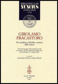 Girolamo Fracastoro fra medicina, filosofia e scienze della natura. Atti del Convegno (Verona-Padova, 9-11 ottobre 2003)
