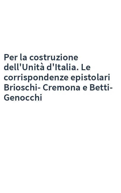 Per la costruzione dell'Unità d'Italia. Le corrispondenze epistolari Brioschi-Cremona e Betti-Genocchi