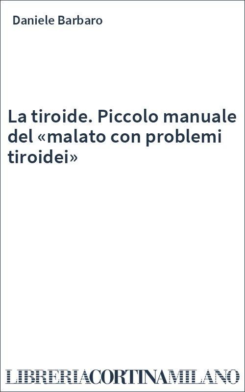 La tiroide. Piccolo manuale del «malato con problemi tiroidei»
