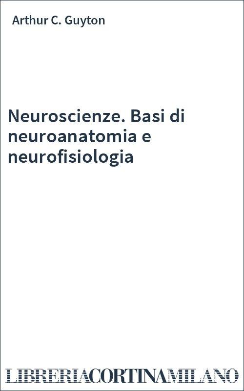 Neuroscienze. Basi di neuroanatomia e neurofisiologia