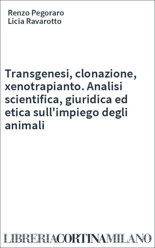 Transgenesi, clonazione, xenotrapianto. Analisi scientifica, giuridica ed etica sull'impiego degli animali