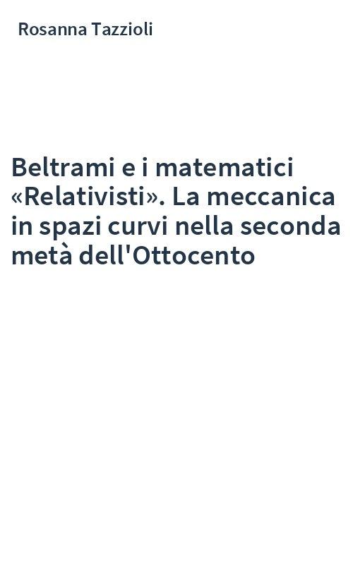 Beltrami e i matematici «Relativisti». La meccanica in spazi curvi nella seconda metà dell'Ottocento