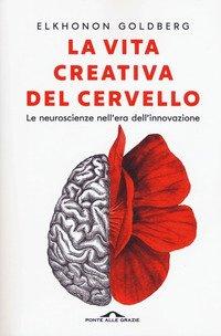 La vita creativa del cervello. Le neuroscienze nell'era dell'innovazione