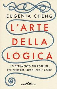 L'arte della logica. Lo strumento più potente per pensare, scegliere e agire