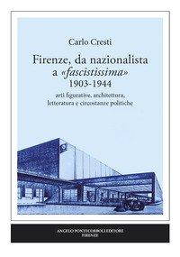 Firenze, da nazionalista a «fascistissima» 1903-1944. Arti figurative, architettura, letteratura e circostanze politiche