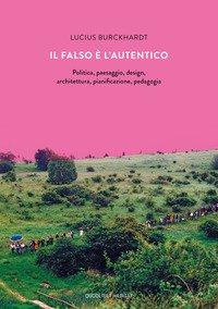 Il falso è l'autentico. Politica, paesaggio, design, architettura, pianificazione, pedagogia