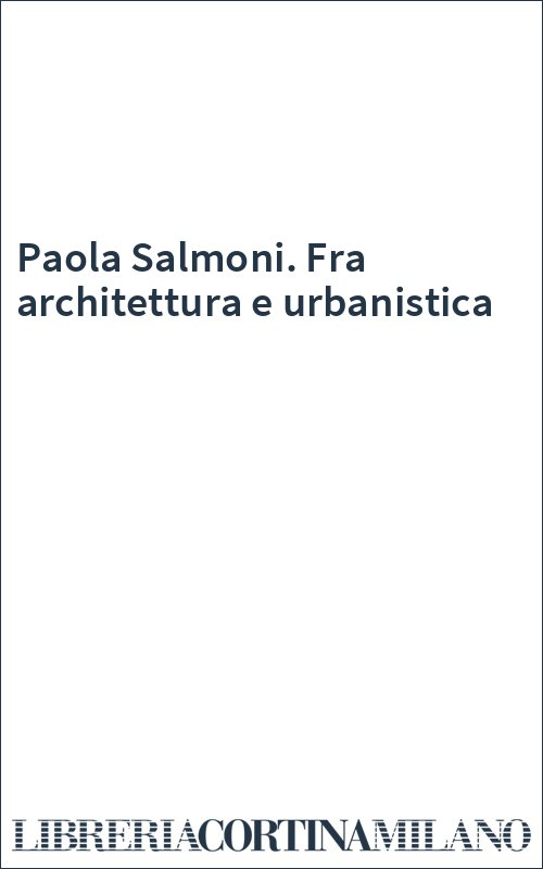Paola Salmoni. Fra architettura e urbanistica