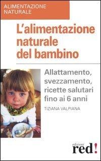 L'alimentazione naturale del bambino. Allattamento, svezzamento, ricette salutari fino ai 6 anni.