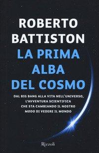 La prima alba del cosmo. Dal big bang alla vita nell'universo, l'avventura scientifica che sta cambiando il nostro modo di vedere il mondo