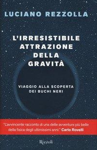 L'irresistibile attrazione della gravità. Viaggio alla scoperta dei buchi neri