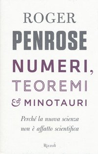 Numeri, teoremi & minotauri. Perché la nuova scienza non è affatto scientifica