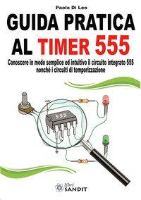 Guida pratica al timer 555. Conoscere in modo semplice ed intuitivo il circuito integrato 555 nonché i circuiti di temporizzazione