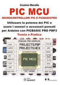 PIC MCU. Microcontrollori PIC e PICBASICPRO. Utilizzare la potenza dei PIC e usare i sensori e accessori pensati per Arduino con PICBASIC PRO PBP3. Teoria e pratica