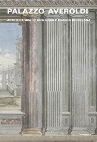 Palazzo Averoldi. Arte e storia di una nobile dimora bresciana