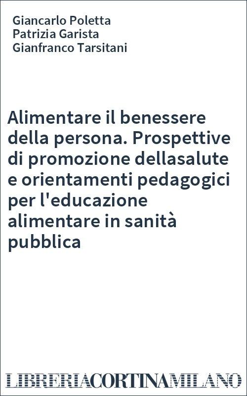Alimentare il benessere della persona. Prospettive di promozione dellasalute e orientamenti pedagogici per l'educazione alimentare in sanità pubblica