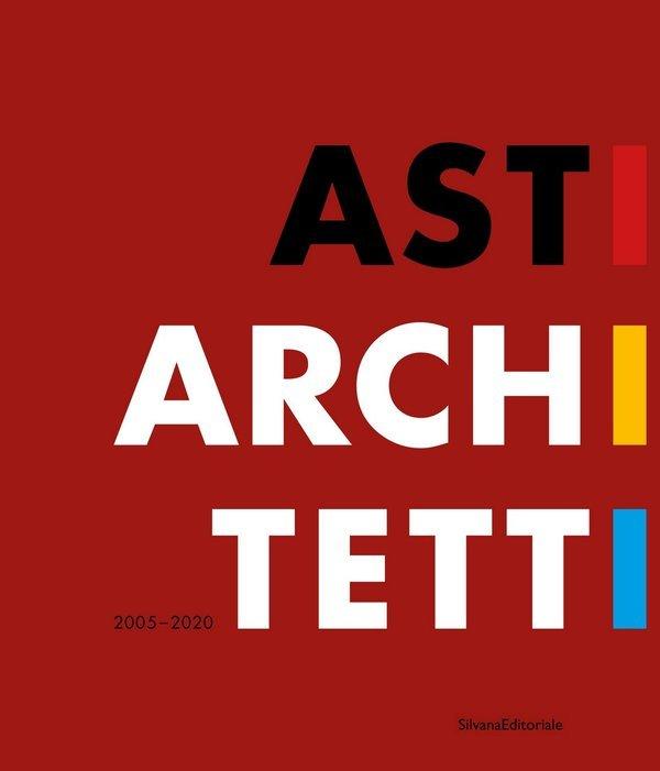 Asti architetti 2005-2020. Ediz. italiana e inglese