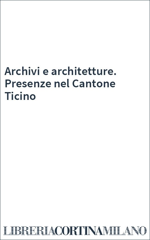 Archivi e architetture. Presenze nel Cantone Ticino