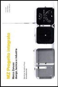 MZ Progetto integrato. Marco Zanuso design, tecnica e industria. Catalogo della mostra (Milano, 9-30 aprile 2013)