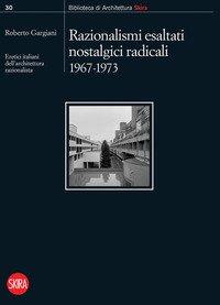 Razionalismi esaltati nostalgici radicali 1967-1973. Eretici italiani dell'architettura razionalista