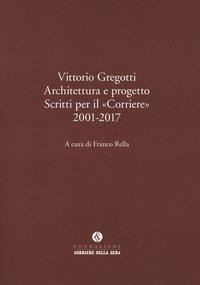 Vittorio Gregotti. Architettura e progetto. Scritti per il «Corriere» 2001-2017