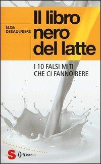 Il libro nero del latte. I 10 falsi miti che ci fanno bere